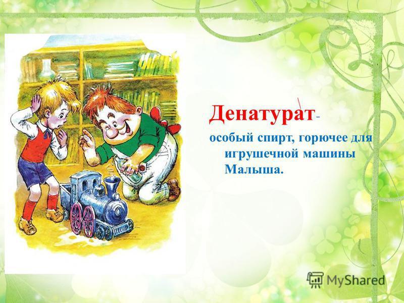 Денатурат - особый спирт, горючее для игрушечной машины Малыша.