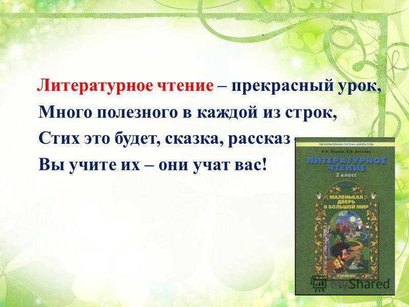 Литературное чтение – прекрасный урок, Много полезного в каждой из строк, Стих это будет, сказка, рассказ – Вы учите их – они учат вас!