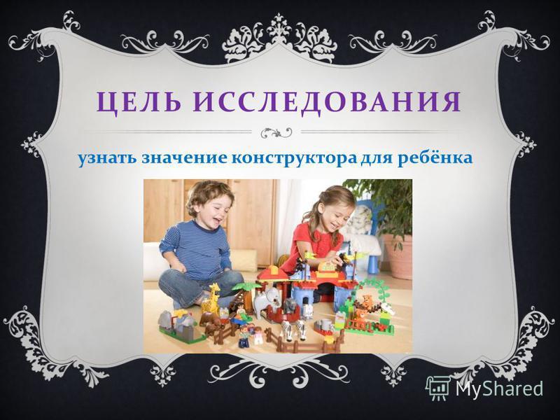 ЦЕЛЬ ИССЛЕДОВАНИЯ узнать значение конструктора для ребёнка