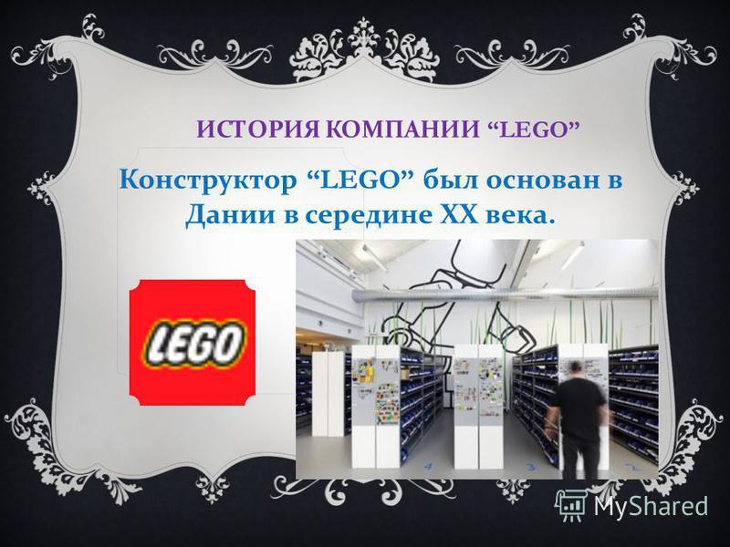 ИСТОРИЯ КОМПАНИИ LEGO Конструктор LEGO был основан в Дании в середине ХХ века.