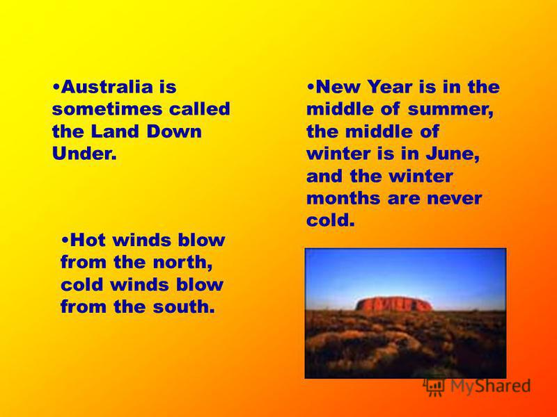 Australia is sometimes called the Land Down Under. New Year is in the middle of summer, the middle of winter is in June, and the winter months are never cold. Hot winds blow from the north, cold winds blow from the south.