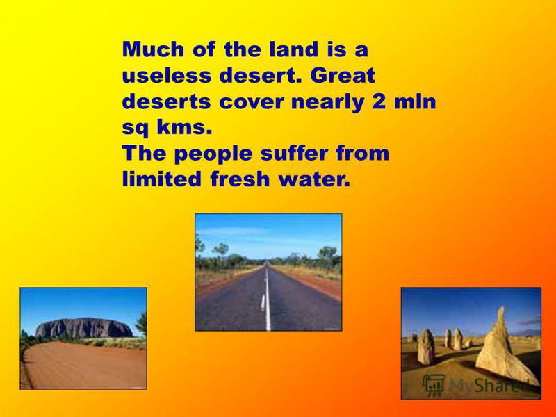 Much of the land is a useless desert. Great deserts cover nearly 2 mln sq kms. The people suffer from limited fresh water.