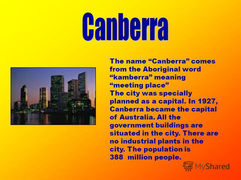The name Canberra comes from the Aboriginal word kamberra meaning meeting place The city was specially planned as a capital. In 1927, Canberra became the capital of Australia. All the government buildings are situated in the city. There are no indust