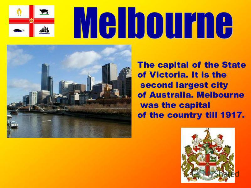 The capital of the State of Victoria. It is the second largest city of Australia. Melbourne was the capital of the country till 1917.