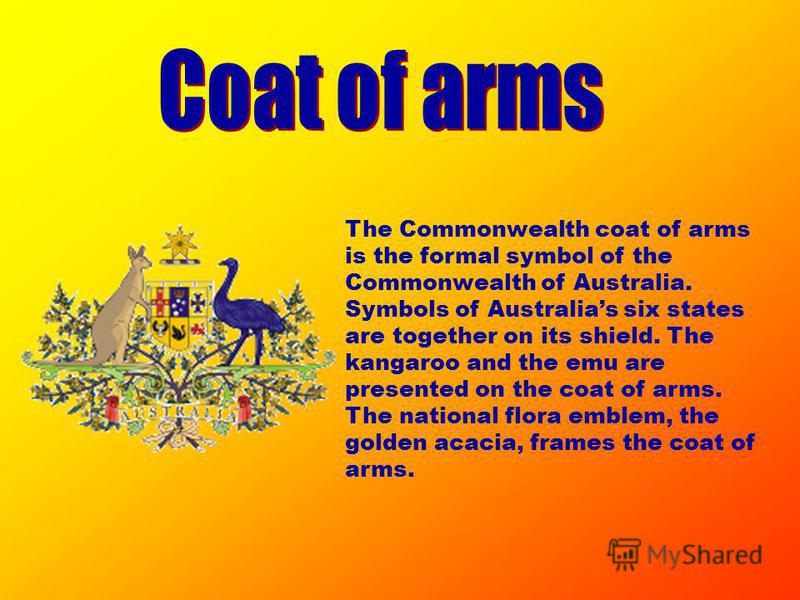 The Commonwealth coat of arms is the formal symbol of the Commonwealth of Australia. Symbols of Australias six states are together on its shield. The kangaroo and the emu are presented on the coat of arms. The national flora emblem, the golden acacia