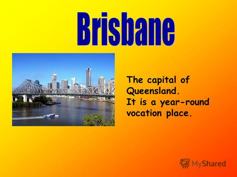 The capital of Queensland. It is a year-round vocation place.