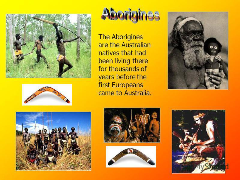 The Aborigines are the Australian natives that had been living there for thousands of years before the first Europeans came to Australia.