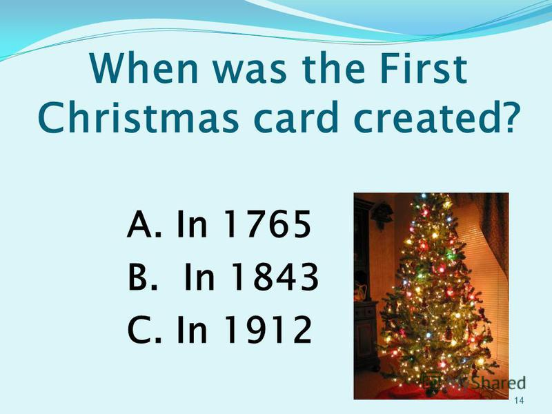When was the First Christmas card created? A. In 1765 B. In 1843 C. In 1912 14