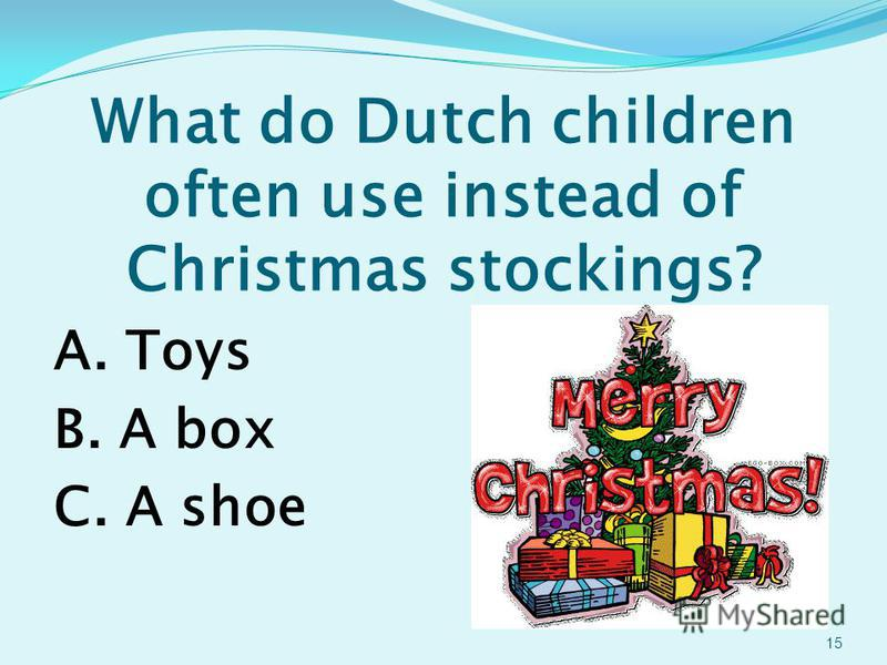What do Dutch children often use instead of Christmas stockings? A. Toys B. A box C. A shoe 15