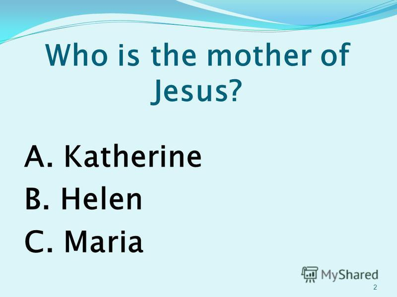 Who is the mother of Jesus? A. Katherine B. Helen C. Maria 2