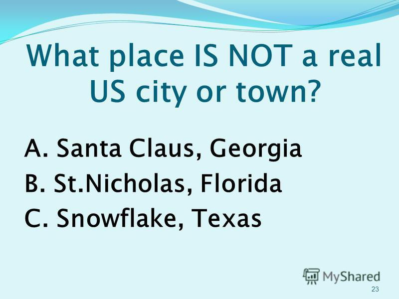 What place IS NOT a real US city or town? A. Santa Claus, Georgia B. St.Nicholas, Florida C. Snowflake, Texas 23