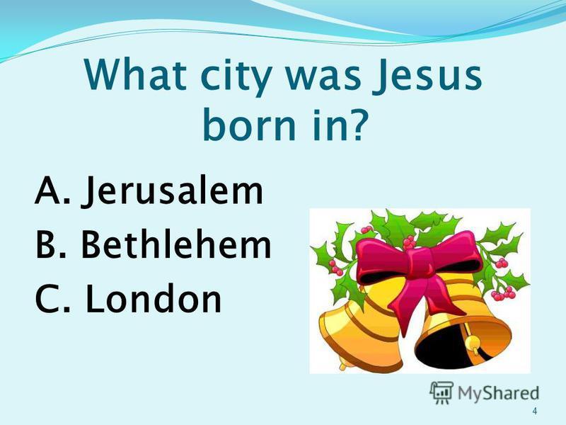 What city was Jesus born in? A. Jerusalem B. Bethlehem C. London 4