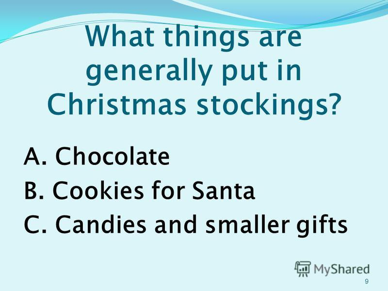 What things are generally put in Christmas stockings? A. Chocolate B. Cookies for Santa C. Candies and smaller gifts 9