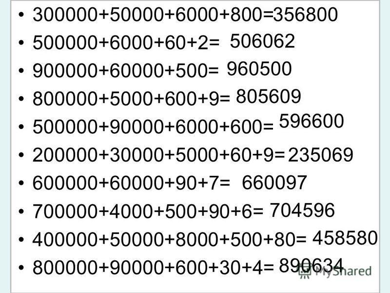 300000+50000+6000+800= 500000+6000+60+2= 900000+60000+500= 800000+5000+600+9= 500000+90000+6000+600= 200000+30000+5000+60+9= 600000+60000+90+7= 700000+4000+500+90+6= 400000+50000+8000+500+80= 800000+90000+600+30+4= 356800 506062 960500 805609 596600
