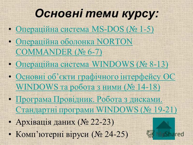 Основні теми курсу: Операційна система MS-DOS ( 1-5)Операційна система MS-DOS ( 1-5) Операційна оболонка NORTON COMMANDER ( 6-7)Операційна оболонка NORTON COMMANDER ( 6-7) Операційна система WINDOWS ( 8-13)Операційна система WINDOWS ( 8-13) Основні о