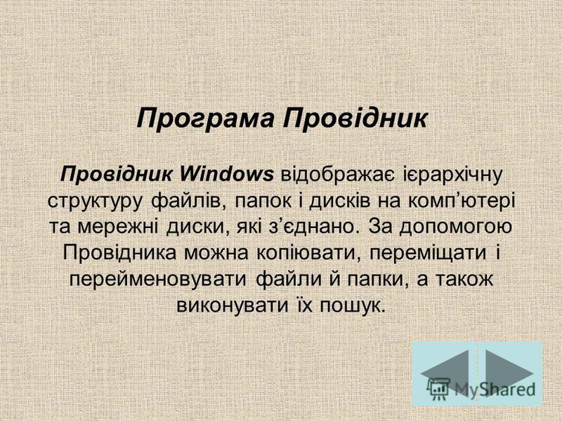 Програма Провідник Провідник Windows відображає ієрархічну структуру файлів, папок і дисків на компютері та мережні диски, які зєднано. За допомогою Провідника можна копіювати, переміщати і перейменовувати файли й папки, а також виконувати їх пошук.