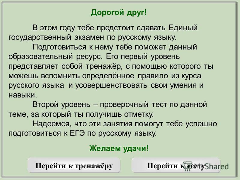 Дорогой друг! В этом году тебе предстоит сдарвать Единый государственный экзамен по русскому языку. Подготовиться к нему тебе поможет данный образовательный ресурс. Его первый уровень представляет собой тренажёр, с помощью которого ты можешь вспомнит