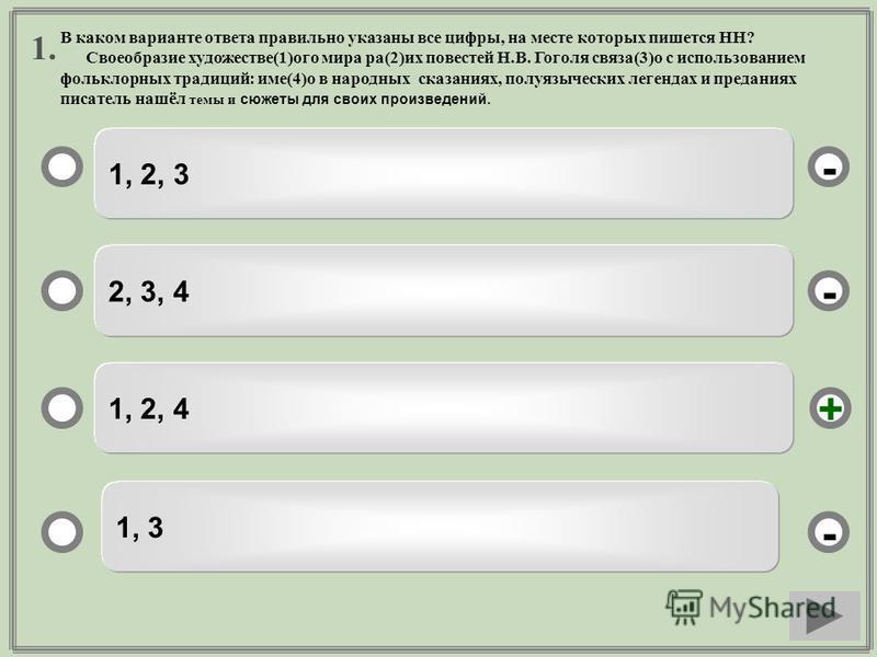 1. 1, 2, 3 2, 3, 4 1, 2, 4 1, 3 - - + - В каком варианте ответа правильно указаны все цифры, на месте которых пишется НН? Своеобразие художестве(1)ого мира ра(2)их повестей Н.В. Гоголя связан(3)о с использованием фольклорных традиций: имя(4)о в народ
