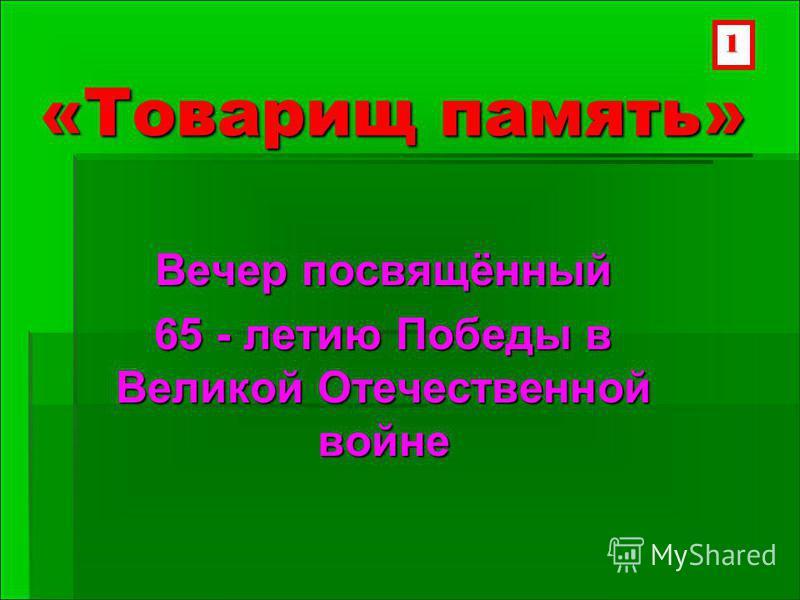 «Товарищ память» Вечер посвящённый 65 - летию Победы в Великой Отечественной войне 1