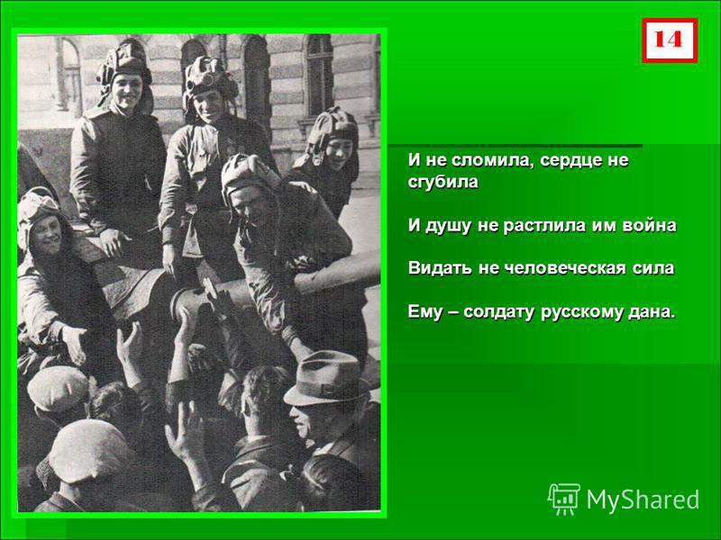 14 И не сломила, сердце не сгубила И душу не растлила им война Видать не человеческая сила Ему – солдату русскому дана.