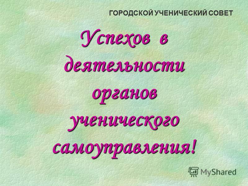 ГОРОДСКОЙ УЧЕНИЧЕСКИЙ СОВЕТ Успехов в деятельности органов ученического самоуправления!