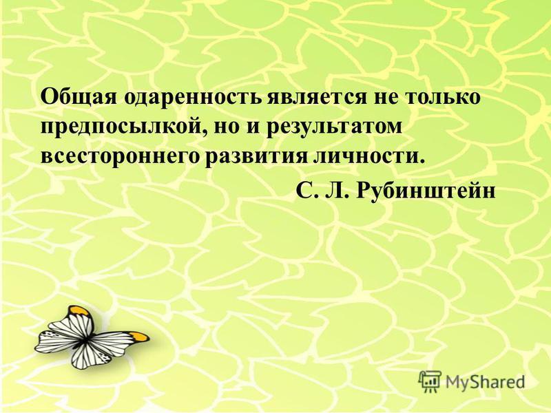 Общая одаренность является не только предпосылкой, но и результатом всестороннего развития личности. С. Л. Рубинштейн