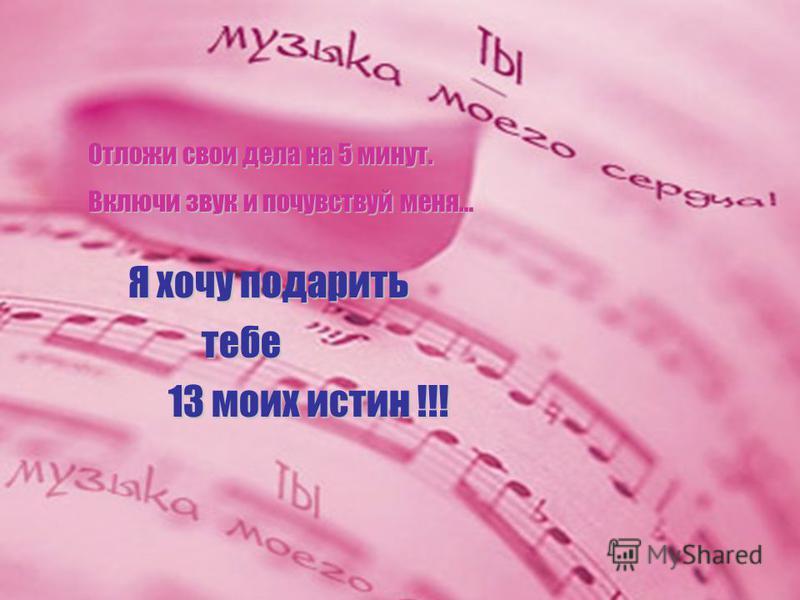 Я хочу подарить Отложи свои дела на 5 минут. Включи звук и почувствуй меня… тебе тебе 13 моих истин !!!