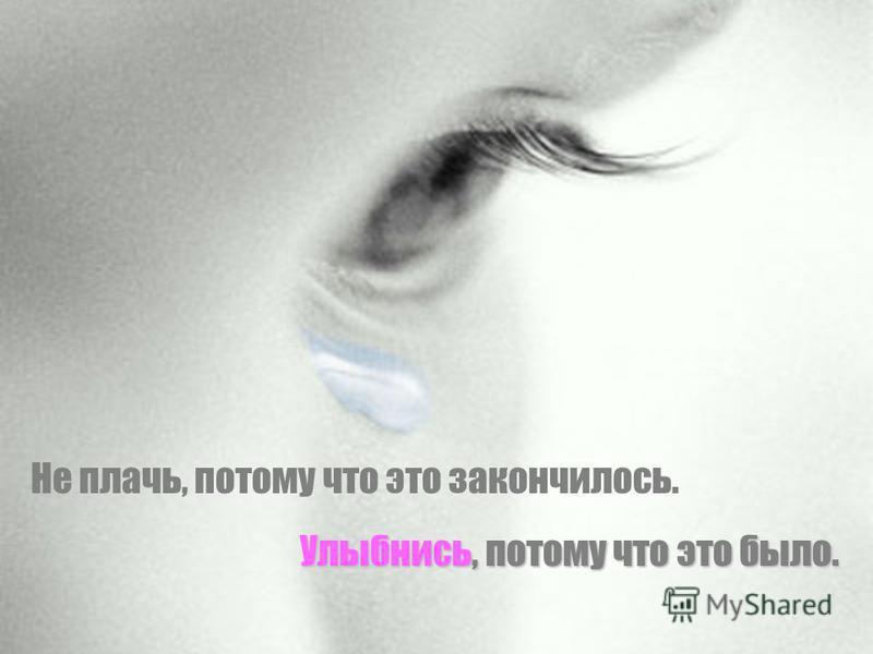 Не плачь, потому что это закончилось. Улыбнись, потому что это было.