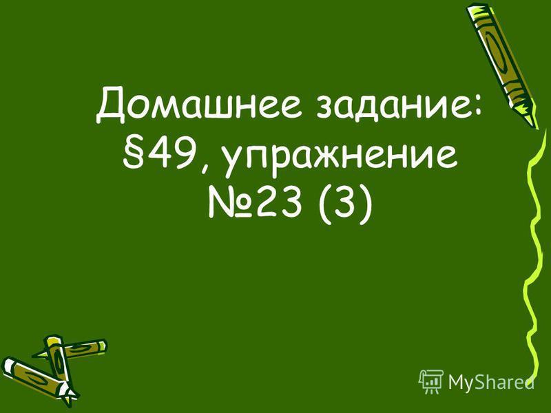 Домашнее задание: §49, упражнение 23 (3)
