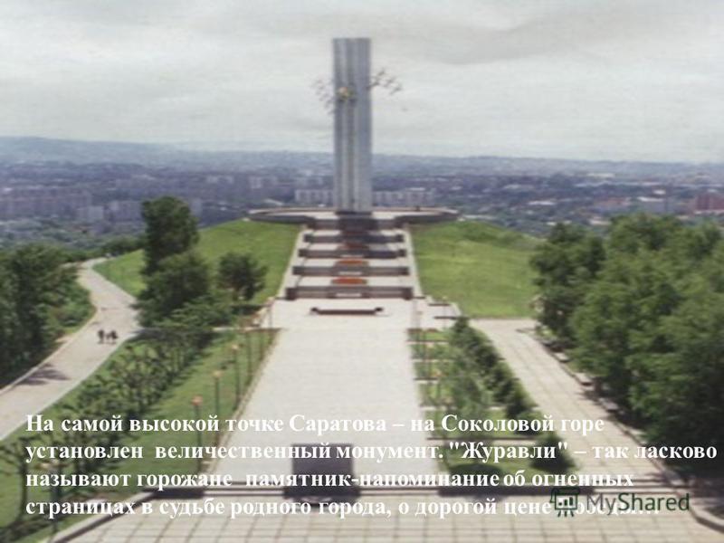 На самой высокой точке Саратова – на Соколовой горе установлен величественный монумент. Журавли – так ласково называют горожане памятник-напоминание об огненных страницах в судьбе родного города, о дорогой цене Победы…