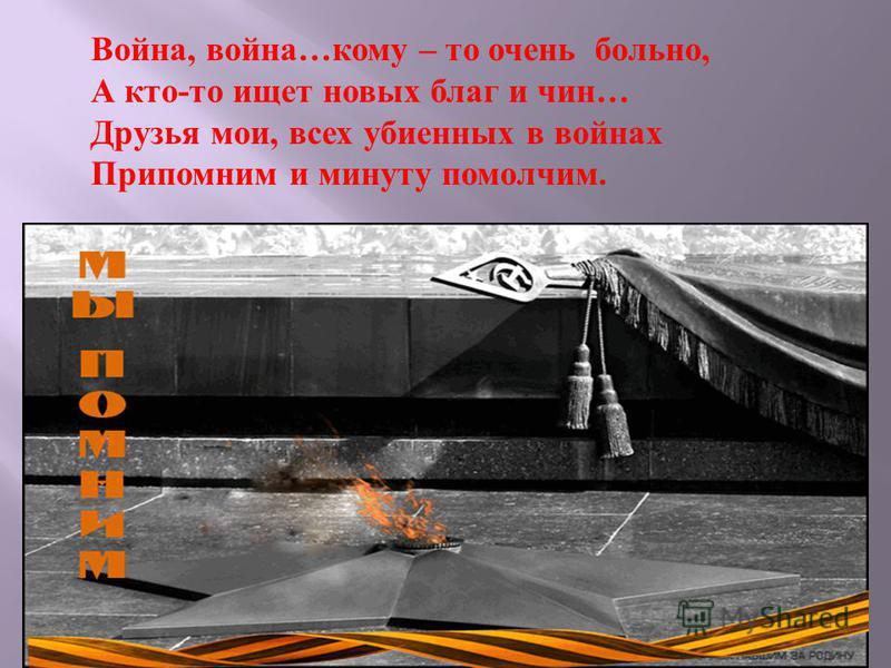 Война, война…кому – то очень больно, А кто-то ищет новых благ и чин… Друзья мои, всех убиенных в войнах Припомним и минуту помолчим.
