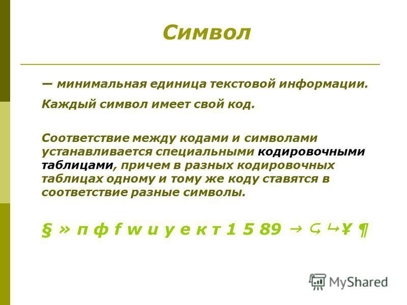 минимальная единица текстовой информации. Каждый символ имеет свой код. Соответствие между кодами и символами устанавливается специальными кодировочными таблицами, причем в разных кодировочных таблицах одному и тому же коду ставятся в соответствие ра
