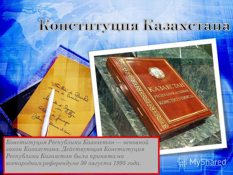 Конституция Республики Казахстан основной закон Казахстана. Действующая Конституция Республики Казахстан была принята на всенародном референдуме 30 августа 1995 года.