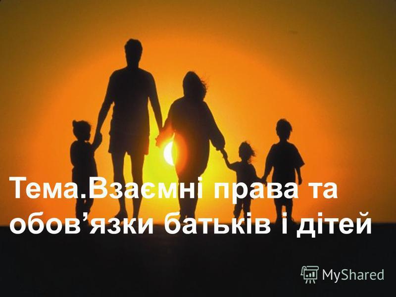 Тема.Взаємні права та обовязки батьків і дітей