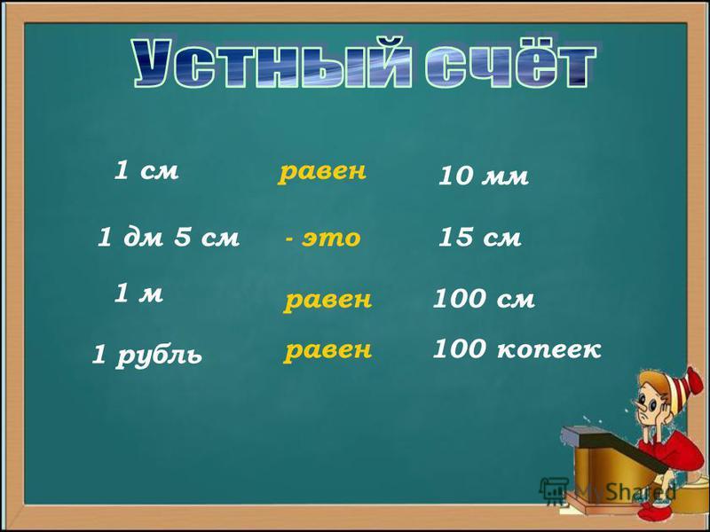 15 см 100 см 100 копеек 10 мм 1 см равен 1 дм 5 см- это 1 м равен 1 рубль равен
