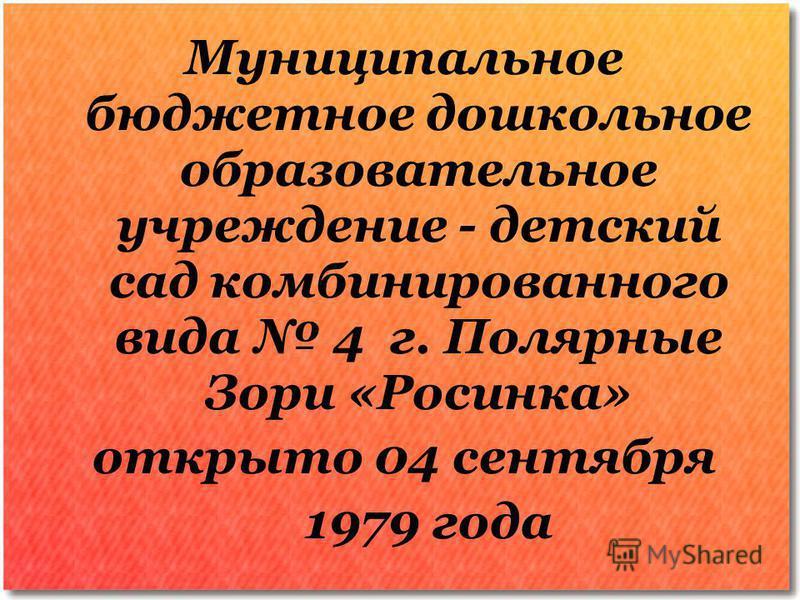 Муниципальное бюджетное дошкольное образовательное учреждение - детский сад комбинированного вида 4 г. Полярные Зори «Росинка» открыто 04 сентября 1979 года