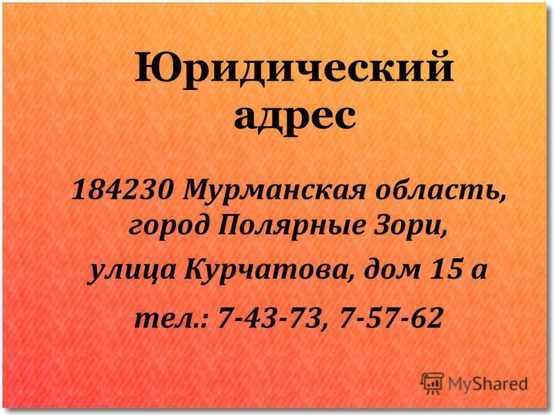 Юридический адрес 184230 Мурманская область, город Полярные Зори, улица Курчатова, дом 15 а тел.: 7-43-73, 7-57-62