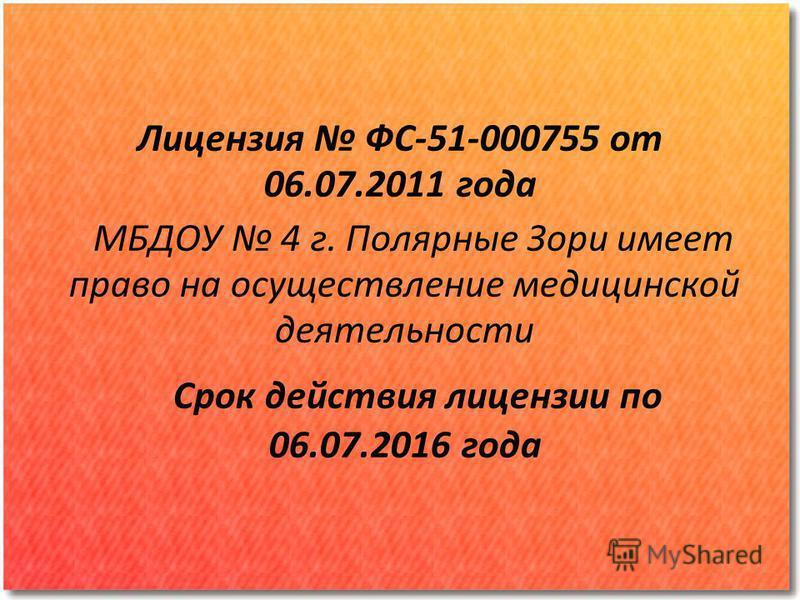 Лицензия ФС-51-000755 от 06.07.2011 года МБДОУ 4 г. Полярные Зори имеет право на осуществление медицинской деятельности Срок действия лицензии по 06.07.2016 года
