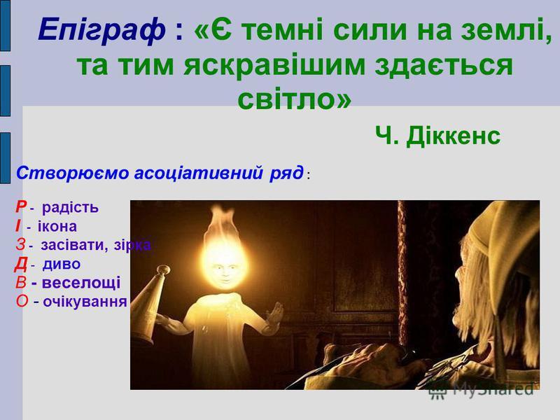 Епіграф : «Є темні сили на землі, та тим яскравішим здається світло» Ч. Діккенс Створюємо асоціативний ряд : Р - радість І - ікона З - засівати, зірка Д - диво В - веселощі О - очікування