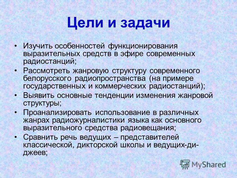 Цели и задачи Изучить особенностей функционирования выразительных средств в эфире современных радиостанций; Рассмотреть жанровую структуру современного белорусского радио пространства (на примере государственных и коммерческих радиостанций); Выявить