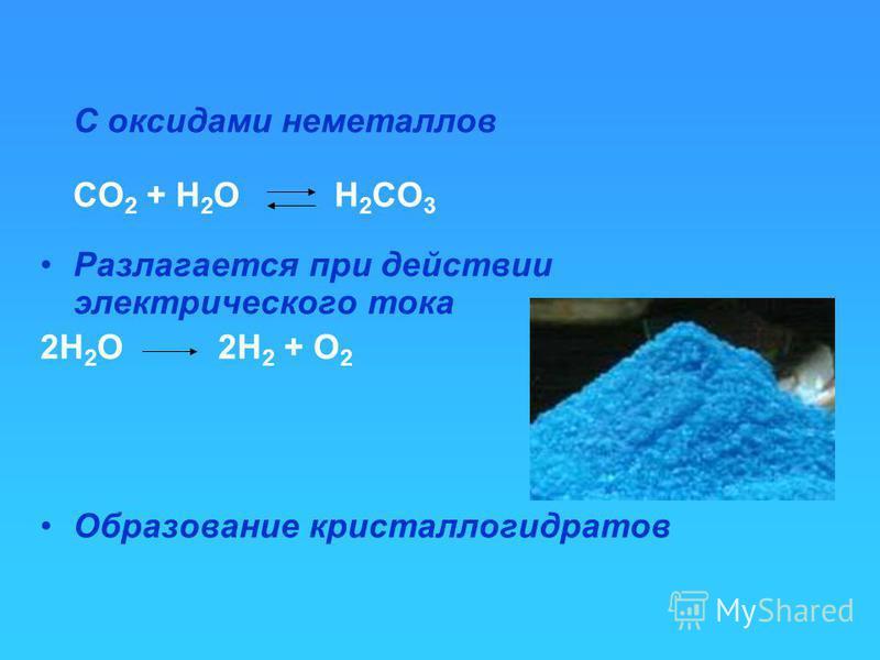 C оксидами неметаллов СO 2 + H 2 O H 2 CO 3 Разлагается при действии электрического тока 2Н 2 O 2H 2 + O 2 Образование кристаллогидратов