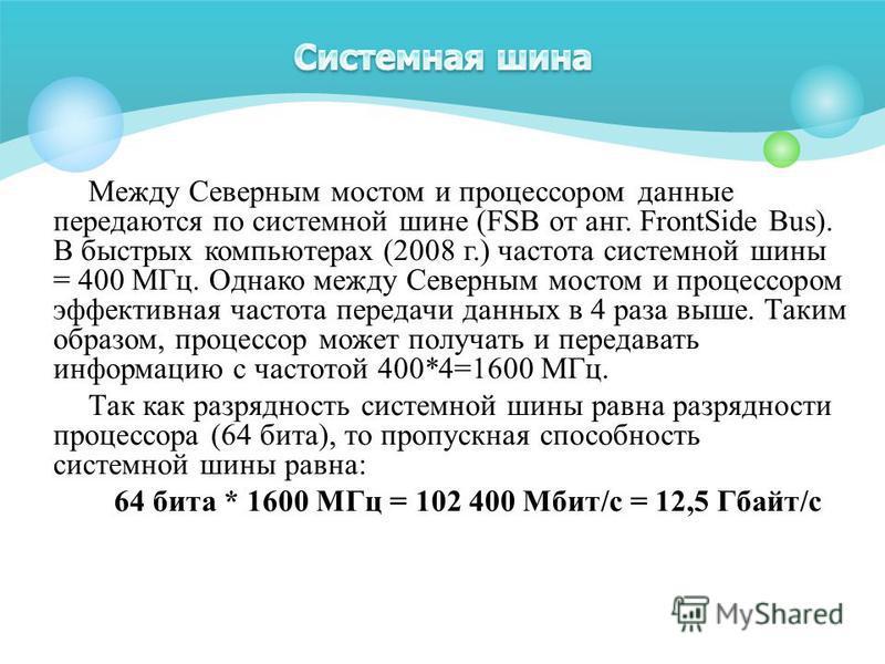 Между Северным мостом и процессором данные передаются по системной шине (FSB от анг. FrontSide Bus). В быстрых компьютерах (2008 г.) частота системной шины = 400 МГц. Однако между Северным мостом и процессором эффективная частота передачи данных в 4