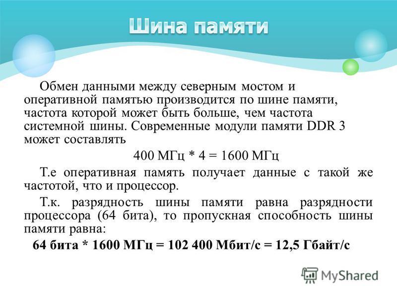 Обмен данными между северным мостом и оперативной памятью производится по шине памяти, частота которой может быть больше, чем частота системной шины. Современные модули памяти DDR 3 может составлять 400 МГц * 4 = 1600 МГц Т.е оперативная память получ