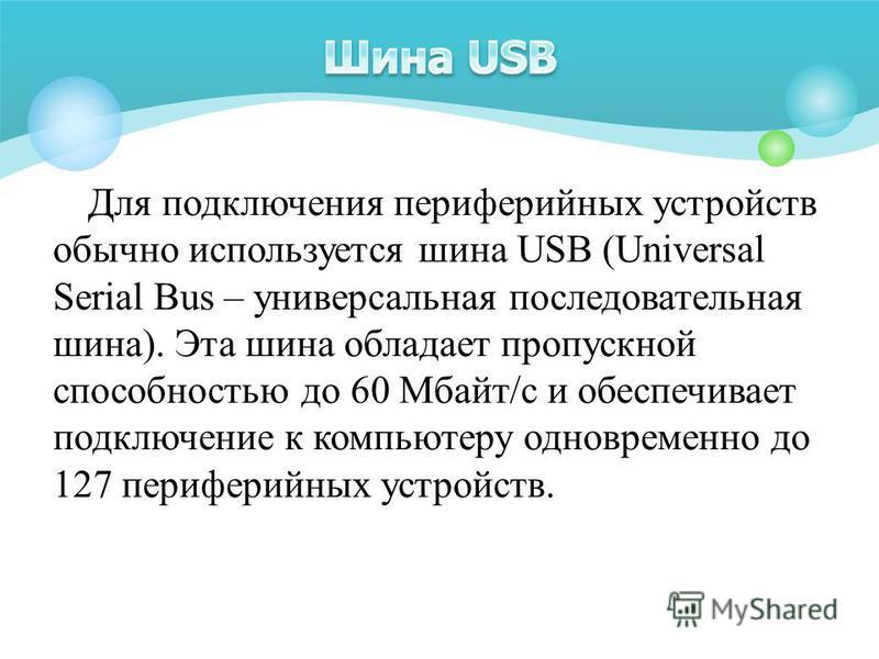 Для подключения периферийных устройств обычно используется шина USB (Universal Serial Bus – универсальная последовательная шина). Эта шина обладает пропускной способностью до 60 Мбайт/с и обеспечивает подключение к компьютеру одновременно до 127 пери