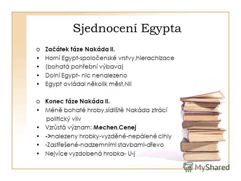 Sjednocení Egypta o Začátek fáze Nakáda ll. Horní Egypt-spoločenské vrstvy,hierachizace (bohatá pohřební výbava) Dolní Egypt- nic nenalezeno Egypt ovládal několik měst,Nil o Konec fáze Nakáda ll. Méně bohaté hroby,sídliště Nakáda ztrácí politický vli