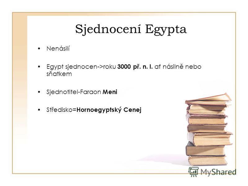 Sjednocení Egypta Nenásilí Egypt sjednocen->roku 3000 př. n. l. ať násilně nebo sňatkem Sjednotitel-Faraon Meni Středisko= Hornoegyptský Cenej