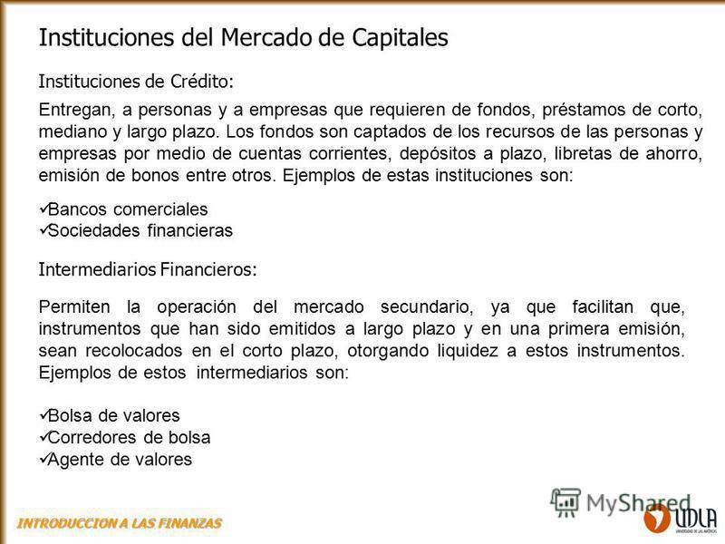 Instituciones del Mercado de Capitales Instituciones de Crédito: Entregan, a personas y a empresas que requieren de fondos, préstamos de corto, mediano y largo plazo. Los fondos son captados de los recursos de las personas y empresas por medio de cue