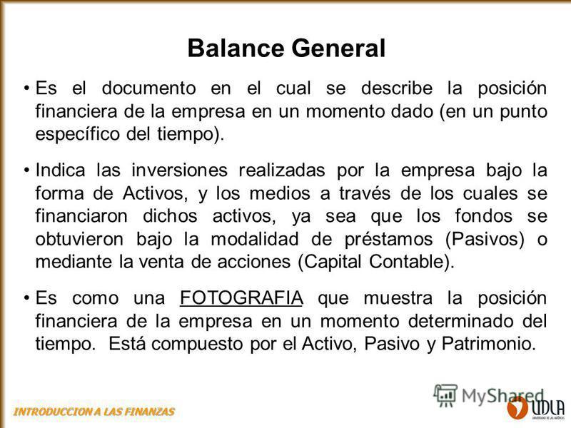 Balance General Es el documento en el cual se describe la posición financiera de la empresa en un momento dado (en un punto específico del tiempo). Indica las inversiones realizadas por la empresa bajo la forma de Activos, y los medios a través de lo