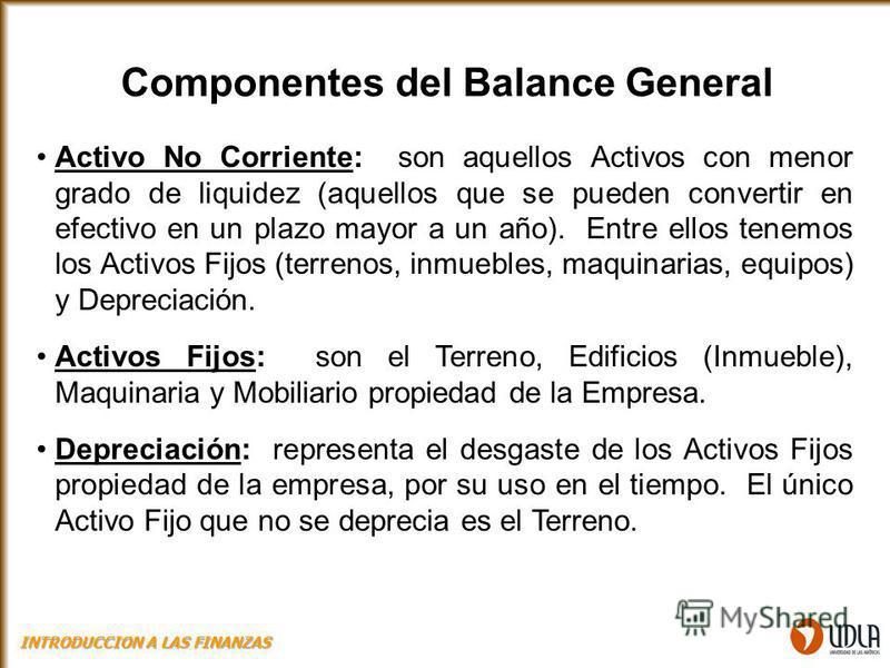 Componentes del Balance General Activo No Corriente: son aquellos Activos con menor grado de liquidez (aquellos que se pueden convertir en efectivo en un plazo mayor a un año). Entre ellos tenemos los Activos Fijos (terrenos, inmuebles, maquinarias,