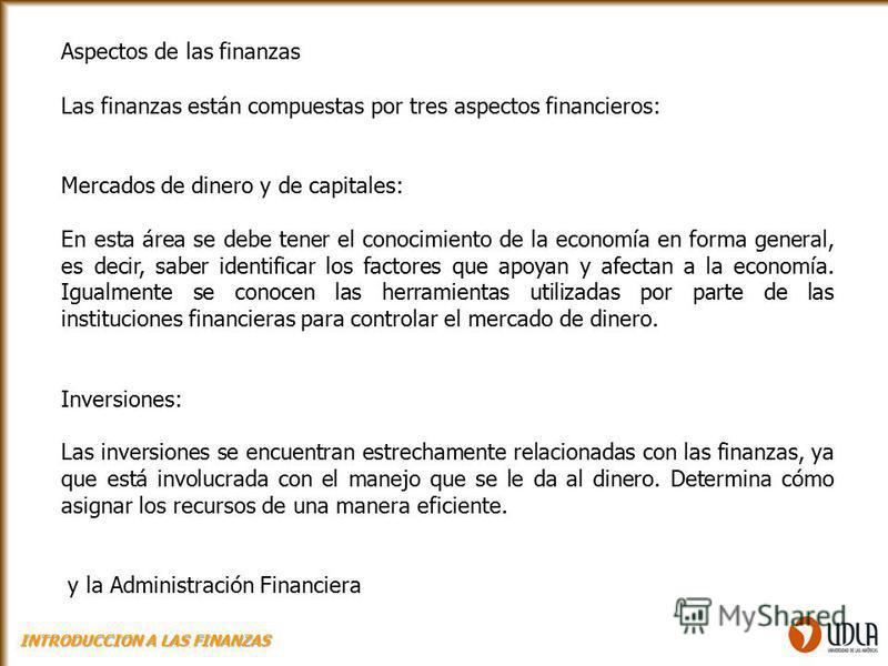 Las finanzas están compuestas por tres aspectos financieros: Mercados de dinero y de capitales: En esta área se debe tener el conocimiento de la economía en forma general, es decir, saber identificar los factores que apoyan y afectan a la economía. I
